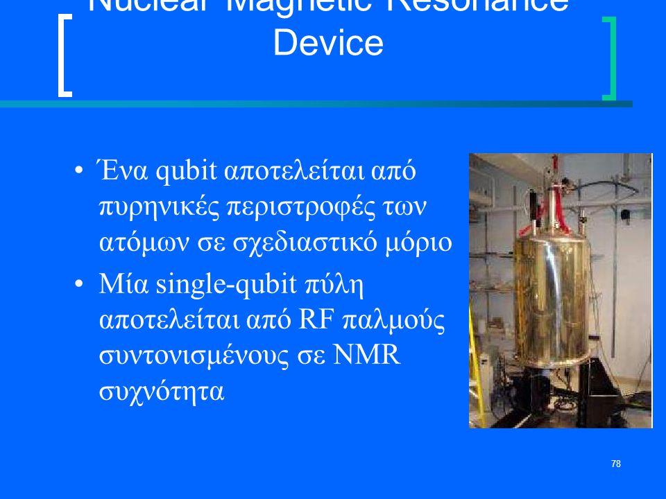 78 Nuclear Magnetic Resonance Device Ένα qubit αποτελείται από πυρηνικές περιστροφές των ατόμων σε σχεδιαστικό μόριο Μία single-qubit πύλη αποτελείται