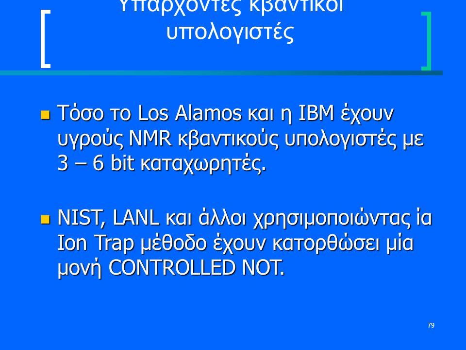 79 Υπάρχοντες κβαντικοί υπολογιστές Τόσο το Los Alamos και η IBM έχουν υγρούς NMR κβαντικούς υπολογιστές με 3 – 6 bit καταχωρητές. Τόσο το Los Alamos