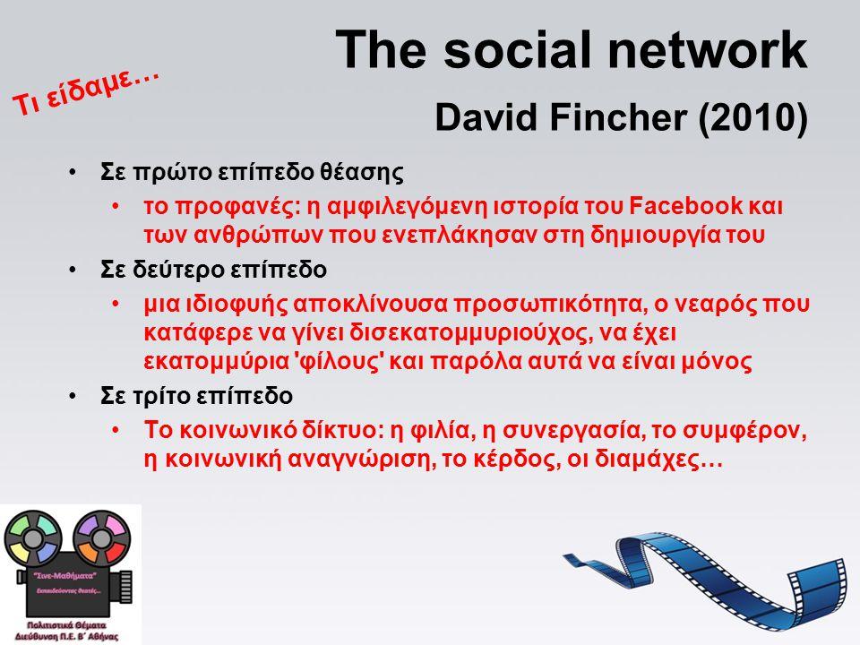 The social network David Fincher (2010) Σε πρώτο επίπεδο θέασης το προφανές: η αμφιλεγόμενη ιστορία του Facebook και των ανθρώπων που ενεπλάκησαν στη δημιουργία του Σε δεύτερο επίπεδο μια ιδιοφυής αποκλίνουσα προσωπικότητα, ο νεαρός που κατάφερε να γίνει δισεκατομμυριούχος, να έχει εκατομμύρια φίλους και παρόλα αυτά να είναι μόνος Σε τρίτο επίπεδο Το κοινωνικό δίκτυο: η φιλία, η συνεργασία, το συμφέρον, η κοινωνική αναγνώριση, το κέρδος, οι διαμάχες… Τι είδαμε…