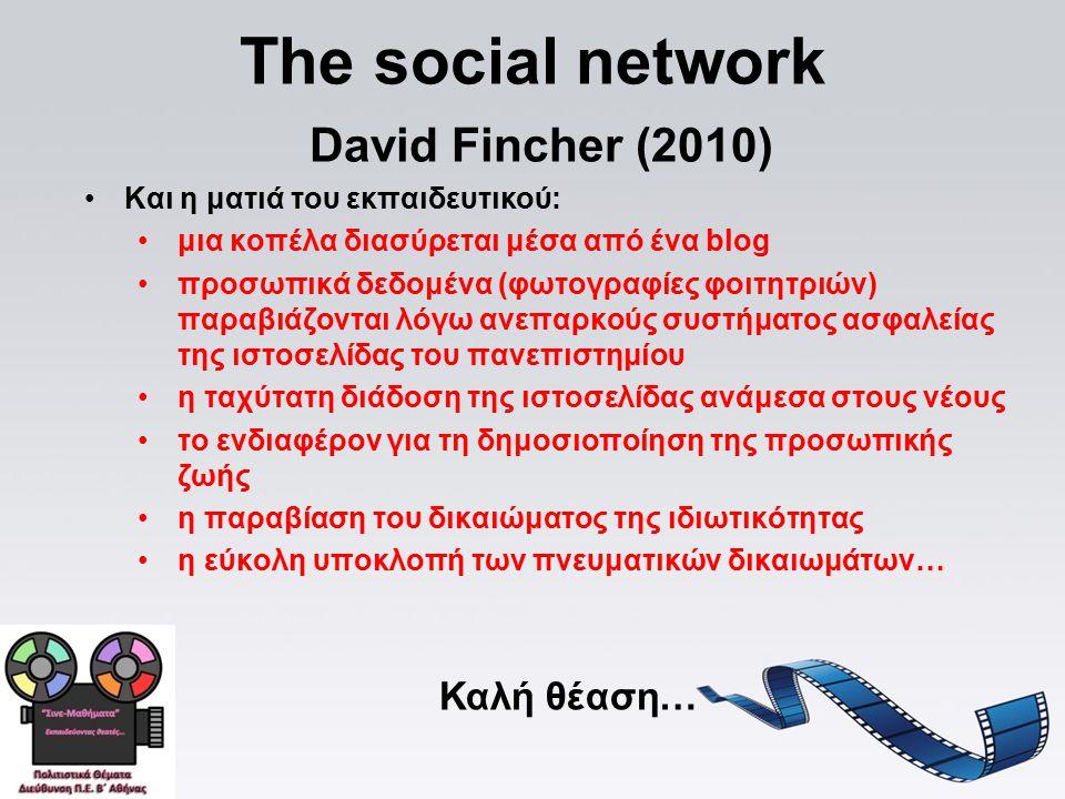 The social network David Fincher (2010) Και η ματιά του εκπαιδευτικού: μια κοπέλα διασύρεται μέσα από ένα blog προσωπικά δεδομένα (φωτογραφίες φοιτητριών) παραβιάζονται λόγω ανεπαρκούς συστήματος ασφαλείας της ιστοσελίδας του πανεπιστημίου η ταχύτατη διάδοση της ιστοσελίδας ανάμεσα στους νέους το ενδιαφέρον για τη δημοσιοποίηση της προσωπικής ζωής η παραβίαση του δικαιώματος της ιδιωτικότητας η εύκολη υποκλοπή των πνευματικών δικαιωμάτων… Καλή θέαση…