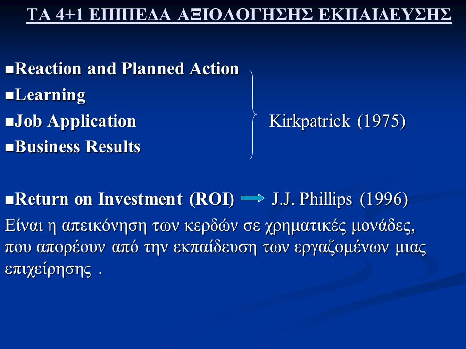 ΤΑ 4+1 ΕΠΙΠΕΔΑ ΑΞΙΟΛΟΓΗΣΗΣ ΕΚΠΑΙΔΕΥΣΗΣ Reaction and Planned Action Reaction and Planned Action Learning Learning Job Application Kirkpatrick (1975) Job Application Kirkpatrick (1975) Business Results Business Results Return on Investment (ROI) J.J.