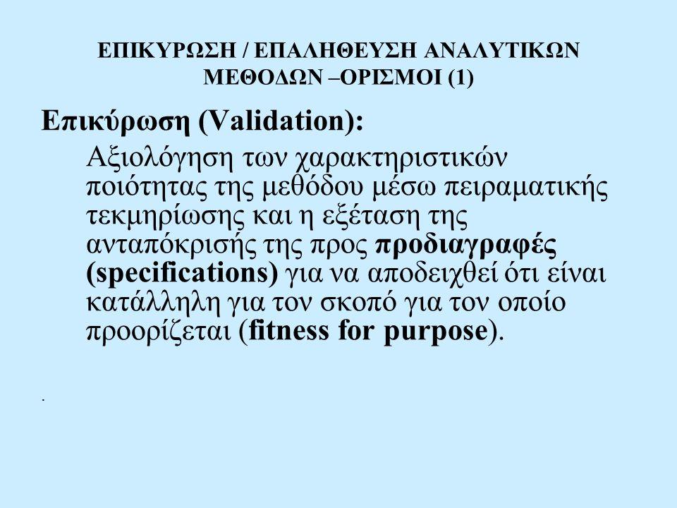 ΕΠΙΚΥΡΩΣΗ / ΕΠΑΛΗΘΕΥΣΗ ΑΝΑΛΥΤΙΚΩΝ ΜΕΘΟΔΩΝ –ΟΡΙΣΜΟΙ (1) Επικύρωση (Validation): Αξιολόγηση των χαρακτηριστικών ποιότητας της μεθόδου μέσω πειραματικής