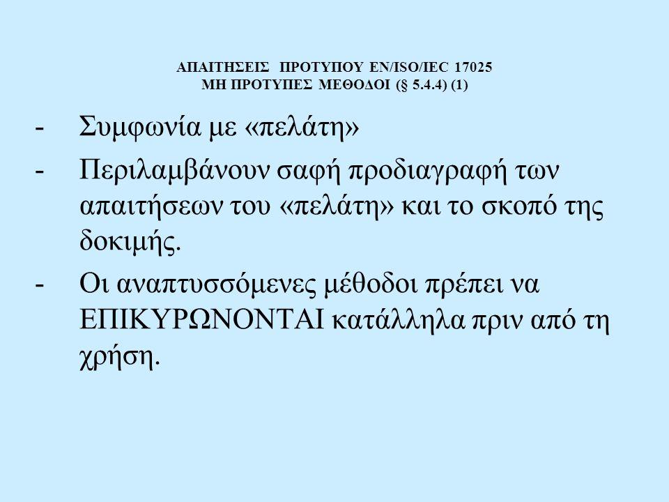 ΑΠΑΙΤΗΣΕΙΣ ΠΡΟΤΥΠΟΥ EN/ISO/IEC 17025 ΜΗ ΠΡΟΤΥΠΕΣ ΜΕΘΟΔΟΙ (§ 5.4.4) (1) -Συμφωνία με «πελάτη» -Περιλαμβάνουν σαφή προδιαγραφή των απαιτήσεων του «πελάτ