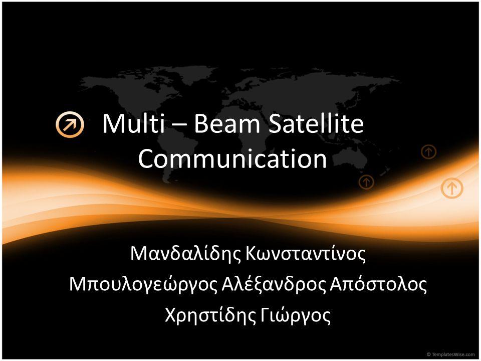 Multi – Beam Satellite Communication Μανδαλίδης Κωνσταντίνος Μπουλογεώργος Αλέξανδρος Απόστολος Χρηστίδης Γιώργος