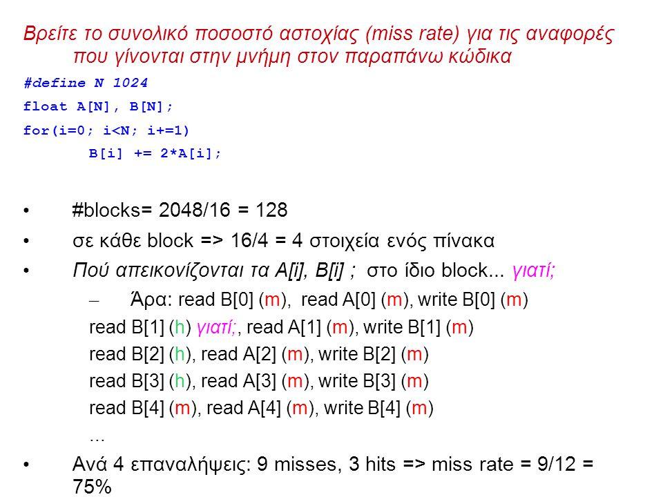 Βρείτε το συνολικό ποσοστό αστοχίας (miss rate) για τις αναφορές που γίνονται στην μνήμη στον παραπάνω κώδικα #define N 1024 float A[N], B[N]; for(i=0; i<N; i+=1) B[i] += 2*A[i]; #blocks= 2048/16 = 128 σε κάθε block => 16/4 = 4 στοιχεία ενός πίνακα Πού απεικονίζονται τα A[i], B[i] ; στο ίδιο block...
