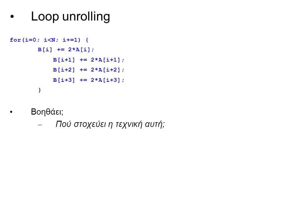 Loop unrolling for(i=0; i<N; i+=1) { B[i] += 2*A[i]; B[i+1] += 2*A[i+1]; B[i+2] += 2*A[i+2]; B[i+3] += 2*A[i+3]; } Βοηθάει; – Πού στοχεύει η τεχνική αυτή;