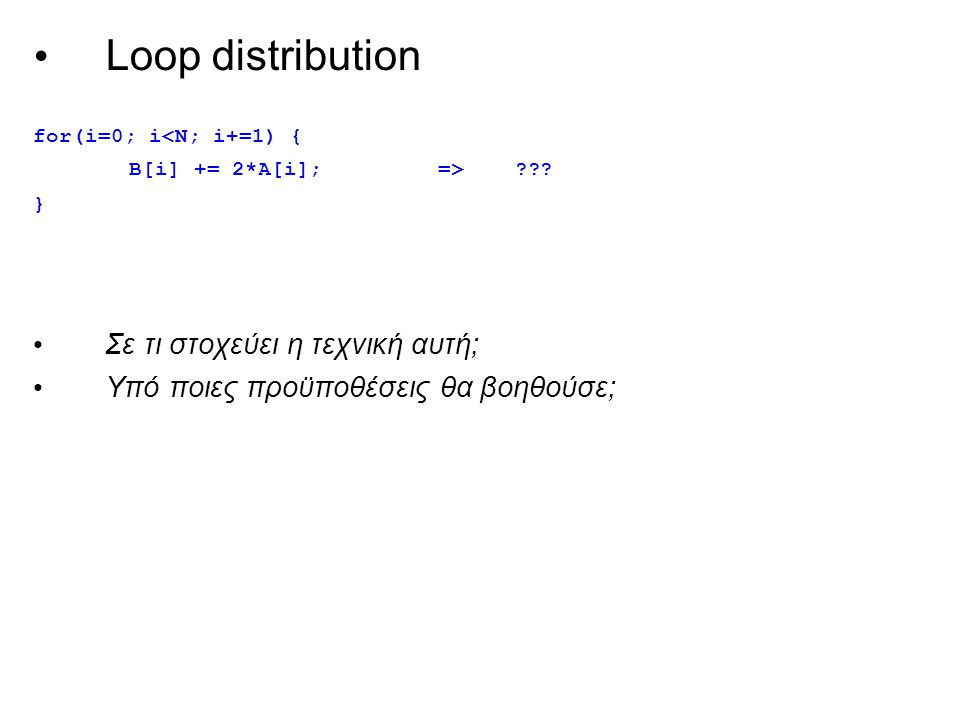 Loop distribution for(i=0; i<N; i+=1) { B[i] += 2*A[i]; => .