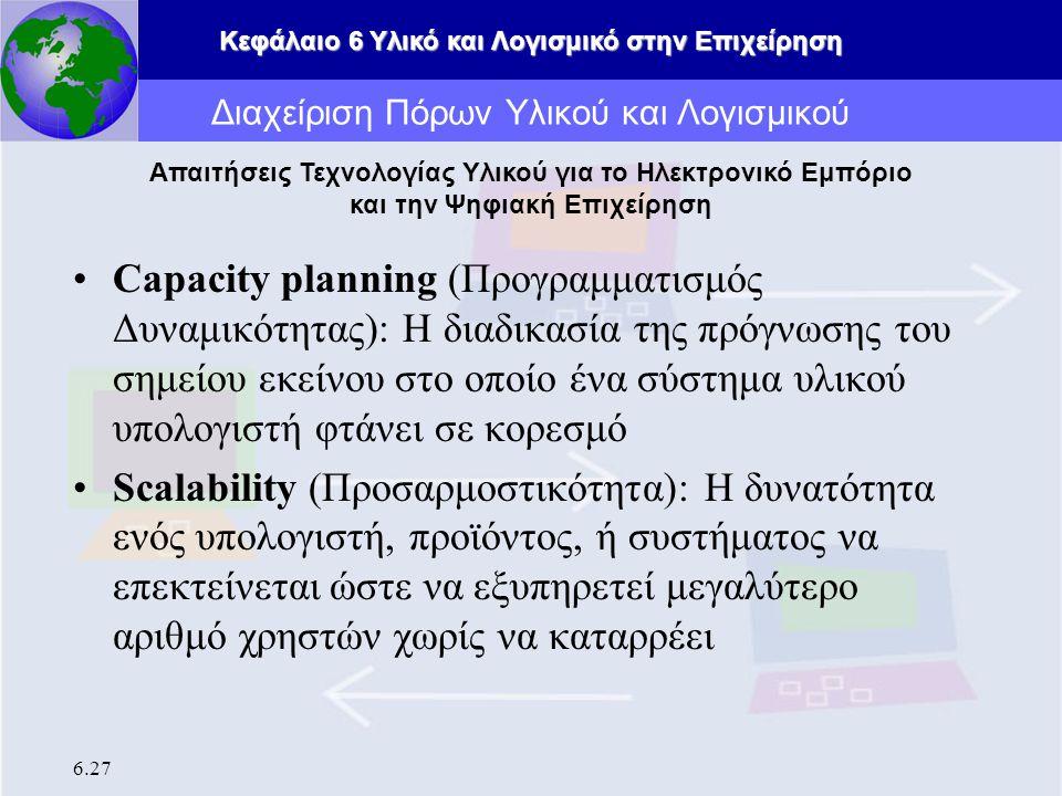 Κεφάλαιο 6 Υλικό και Λογισμικό στην Επιχείρηση 6.27 Capacity planning (Προγραμματισμός Δυναμικότητας): Η διαδικασία της πρόγνωσης του σημείου εκείνου στο οποίο ένα σύστημα υλικού υπολογιστή φτάνει σε κορεσμό Scalability (Προσαρμοστικότητα): Η δυνατότητα ενός υπολογιστή, προϊόντος, ή συστήματος να επεκτείνεται ώστε να εξυπηρετεί μεγαλύτερο αριθμό χρηστών χωρίς να καταρρέει Διαχείριση Πόρων Υλικού και Λογισμικού Απαιτήσεις Τεχνολογίας Υλικού για το Ηλεκτρονικό Εμπόριο και την Ψηφιακή Επιχείρηση