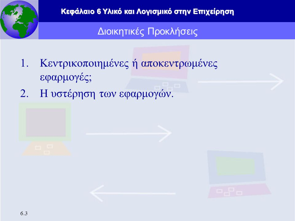 Κεφάλαιο 6 Υλικό και Λογισμικό στην Επιχείρηση 6.3 Διοικητικές Προκλήσεις 1.Κεντρικοποιημένες ή αποκεντρωμένες εφαρμογές; 2.Η υστέρηση των εφαρμογών.