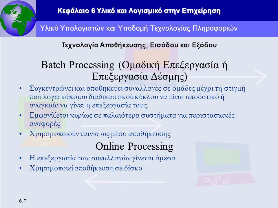 Κεφάλαιο 6 Υλικό και Λογισμικό στην Επιχείρηση 6.7 Batch Processing (Ομαδική Επεξεργασία ή Επεξεργασία Δέσμης) Συγκεντρώνει και αποθηκεύει συναλλαγές σε ομάδες μέχρι τη στιγμή που λόγω κάποιου διαδικαστικού κύκλου να είναι αποδοτικό ή αναγκαίο να γίνει η επεξεργασία τους.