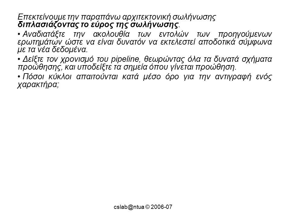cslab@ntua © 2006-07 Επεκτείνουμε την παραπάνω αρχιτεκτονική σωλήνωσης διπλασιάζοντας το εύρος της σωλήνωσης.