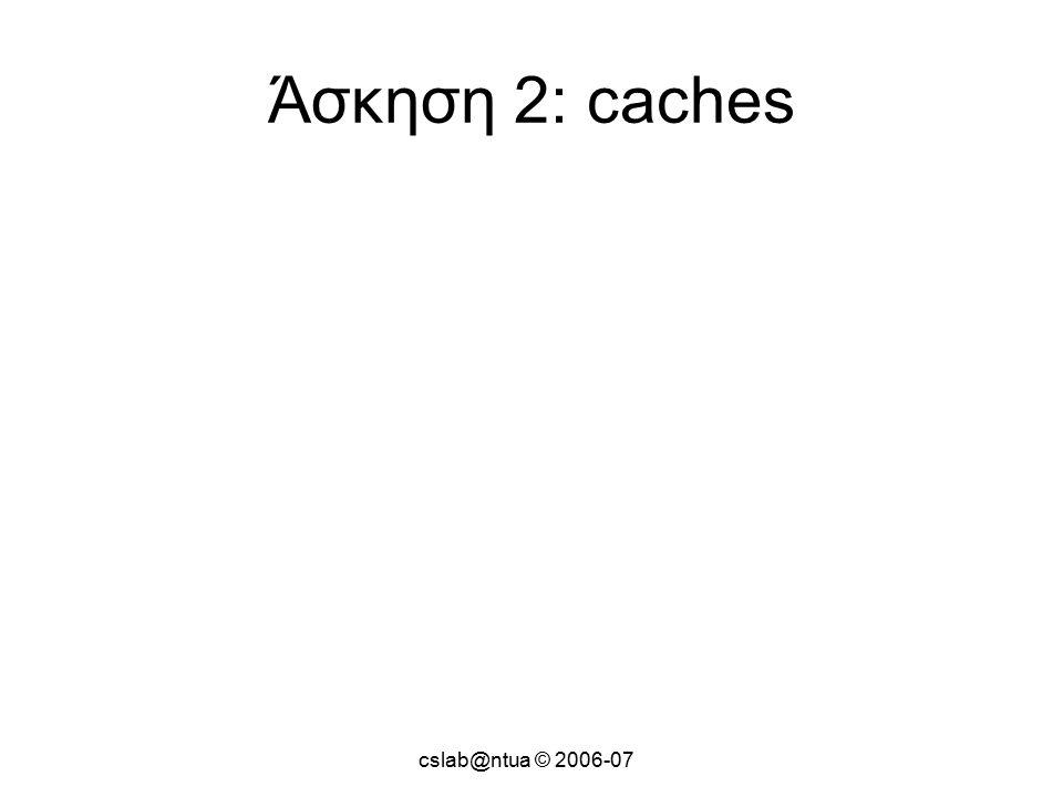 cslab@ntua © 2006-07 Άσκηση 2: caches