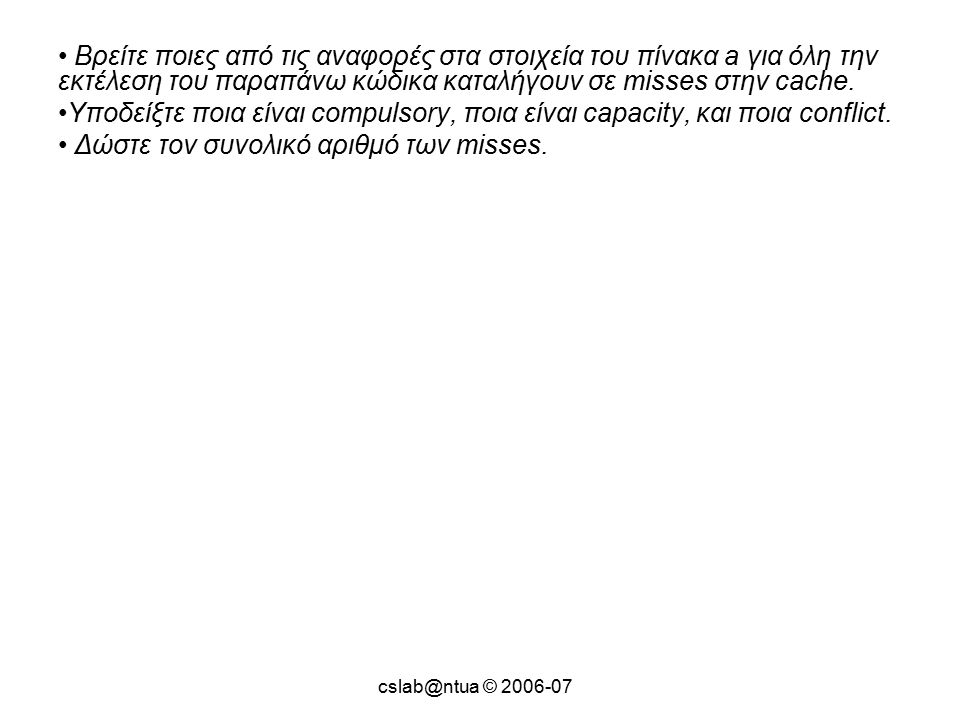 cslab@ntua © 2006-07 Βρείτε ποιες από τις αναφορές στα στοιχεία του πίνακα a για όλη την εκτέλεση του παραπάνω κώδικα καταλήγουν σε misses στην cache.