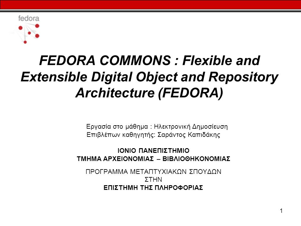 1 FEDORA COMMONS : Flexible and Extensible Digital Object and Repository Architecture (FEDORA) Εργασία στο μάθημα : Ηλεκτρονική Δημοσίευση Επιβλέπων καθηγητής: Σαράντος Καπιδάκης ΙΟΝΙΟ ΠΑΝΕΠΙΣΤΗΜΙΟ ΤΜΗΜΑ ΑΡΧΕΙΟΝΟΜΙΑΣ – ΒΙΒΛΙΟΘΗΚΟΝΟΜΙΑΣ ΠΡΟΓΡΑΜΜΑ ΜΕΤΑΠΤΥΧΙΑΚΩΝ ΣΠΟΥΔΩΝ ΣΤΗΝ ΕΠΙΣΤΗΜΗ ΤΗΣ ΠΛΗΡΟΦΟΡΙΑΣ