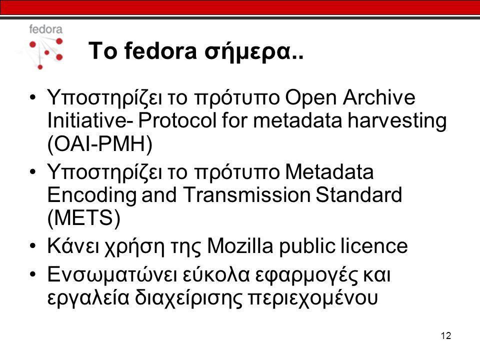 12 Το fedora σήμερα.. Υποστηρίζει το πρότυπο Open Archive Initiative- Protocol for metadata harvesting (OAI-PMH) Υποστηρίζει το πρότυπο Metadata Encod