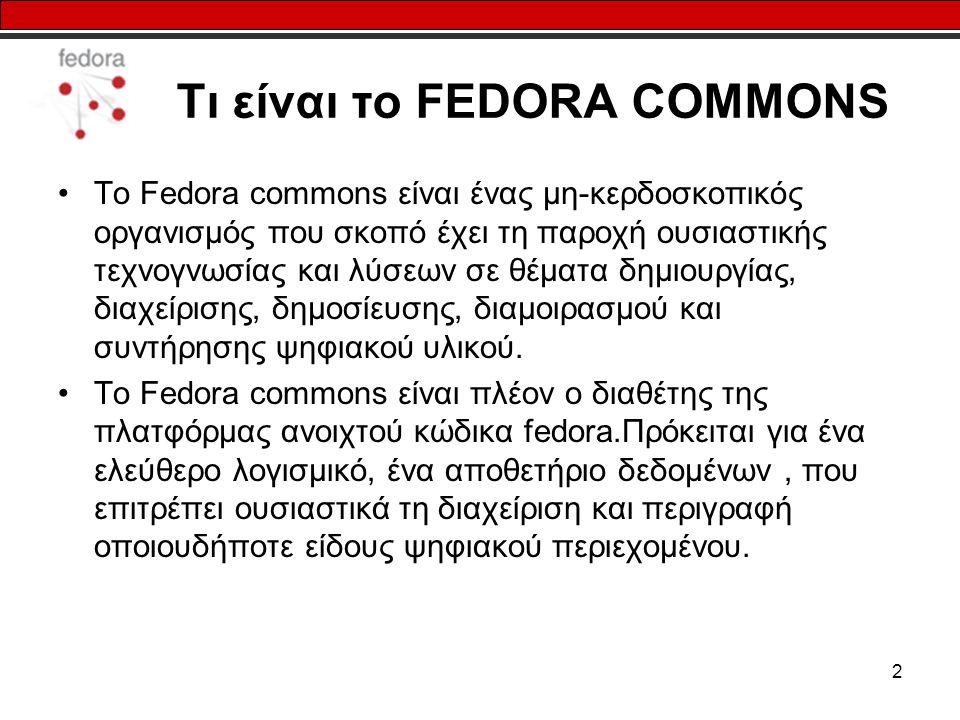 2 Τι είναι το FEDORA COMMONS Το Fedora commons είναι ένας μη-κερδοσκοπικός οργανισμός που σκοπό έχει τη παροχή ουσιαστικής τεχνογνωσίας και λύσεων σε θέματα δημιουργίας, διαχείρισης, δημοσίευσης, διαμοιρασμού και συντήρησης ψηφιακού υλικού.