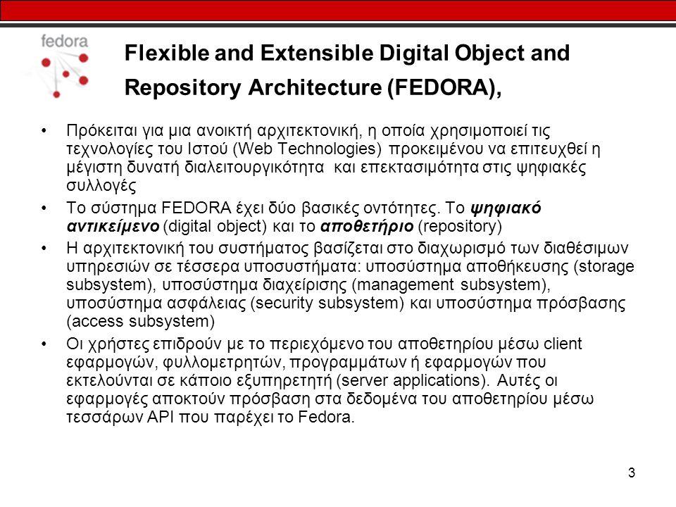 3 Flexible and Extensible Digital Object and Repository Architecture (FEDORA), Πρόκειται για μια ανοικτή αρχιτεκτονική, η οποία χρησιμοποιεί τις τεχνολογίες του Ιστού (Web Technologies) προκειμένου να επιτευχθεί η μέγιστη δυνατή διαλειτουργικότητα και επεκτασιμότητα στις ψηφιακές συλλογές Το σύστημα FEDORA έχει δύο βασικές οντότητες.