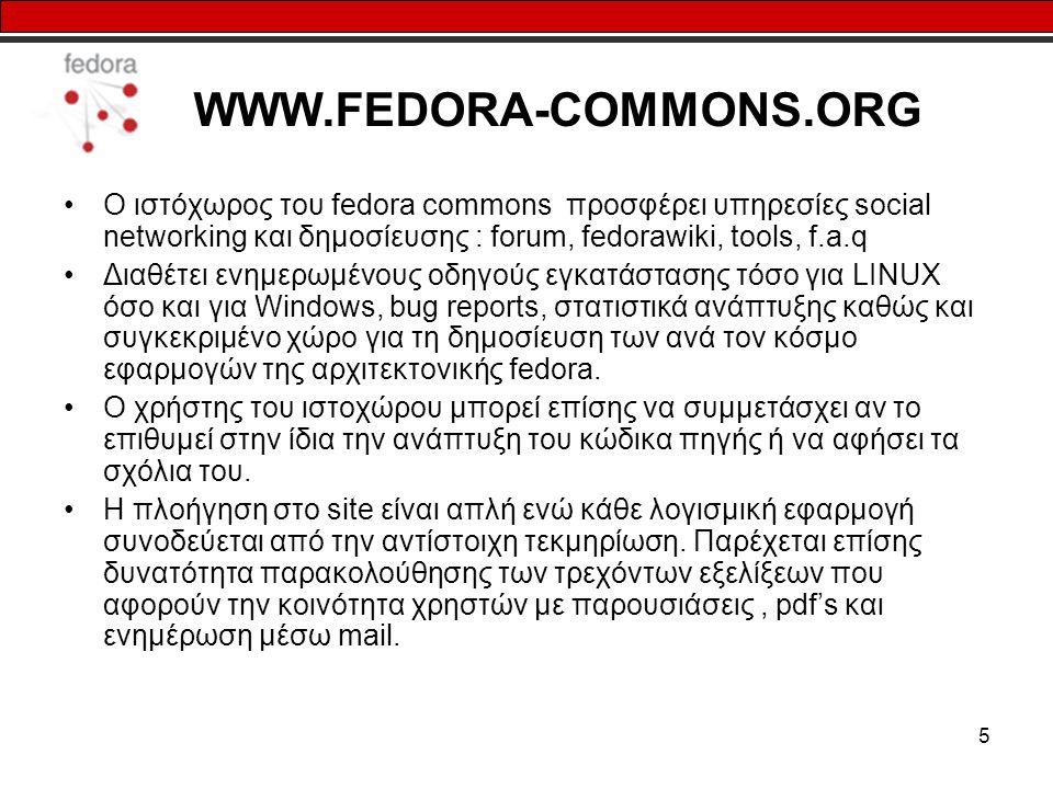 5 WWW.FEDORA-COMMONS.ORG Ο ιστόχωρος του fedora commons προσφέρει υπηρεσίες social networking και δημοσίευσης : forum, fedorawiki, tools, f.a.q Διαθέτει ενημερωμένους οδηγούς εγκατάστασης τόσο για LINUX όσο και για Windows, bug reports, στατιστικά ανάπτυξης καθώς και συγκεκριμένο χώρο για τη δημοσίευση των ανά τον κόσμο εφαρμογών της αρχιτεκτονικής fedora.