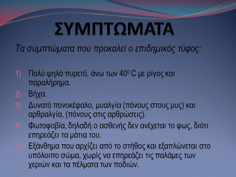 Τα συμπτώματα που προκαλεί ο επιδημικός τύφος: 1) Πολύ ψηλό πυρετό, άνω των 40 0 C με ρίγος και παραλήρημα. 2) Bήχα. 3) Δυνατό πονοκέφαλο, μυαλγία (πό