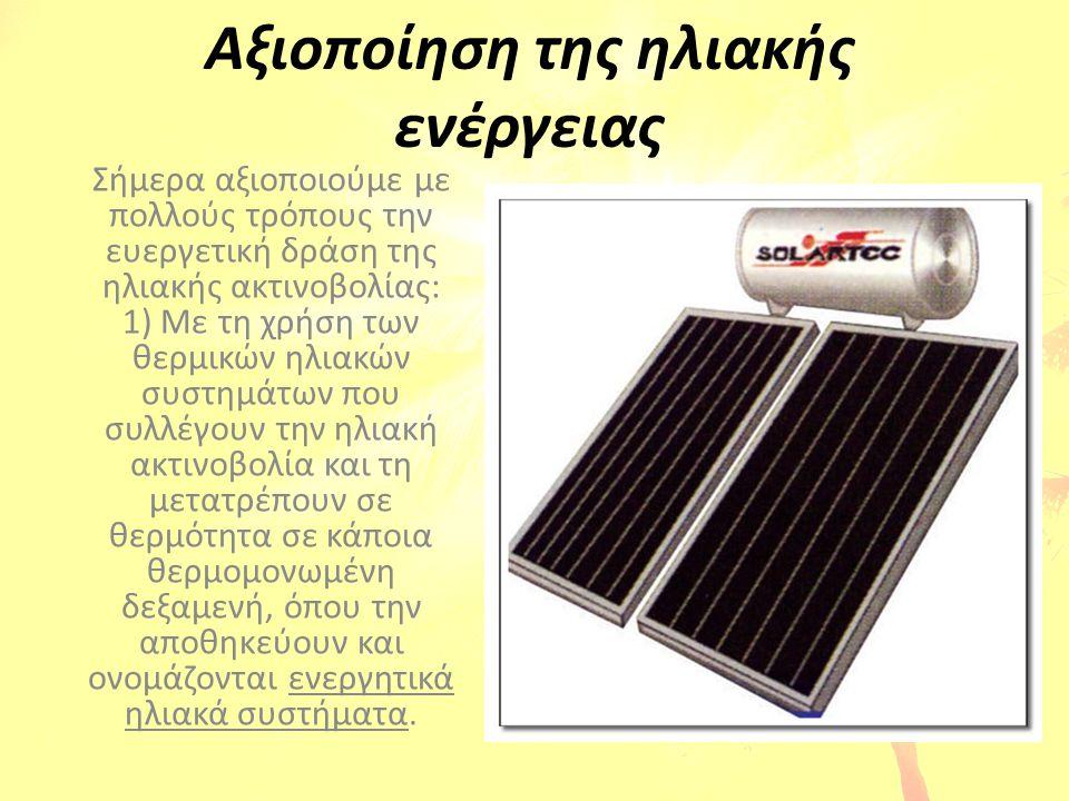 Αξιοποίηση της ηλιακής ενέργειας Σήμερα αξιοποιούμε με πολλούς τρόπους την ευεργετική δράση της ηλιακής ακτινοβολίας: 1) Με τη χρήση των θερμικών ηλια