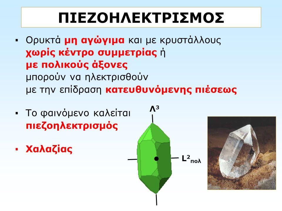  Ορυκτά μη αγώγιμα και με κρυστάλλους χωρίς κέντρο συμμετρίας ή με πολικούς άξονες μπορούν να ηλεκτρισθούν με την επίδραση κατευθυνόμενης πιέσεως  Τ