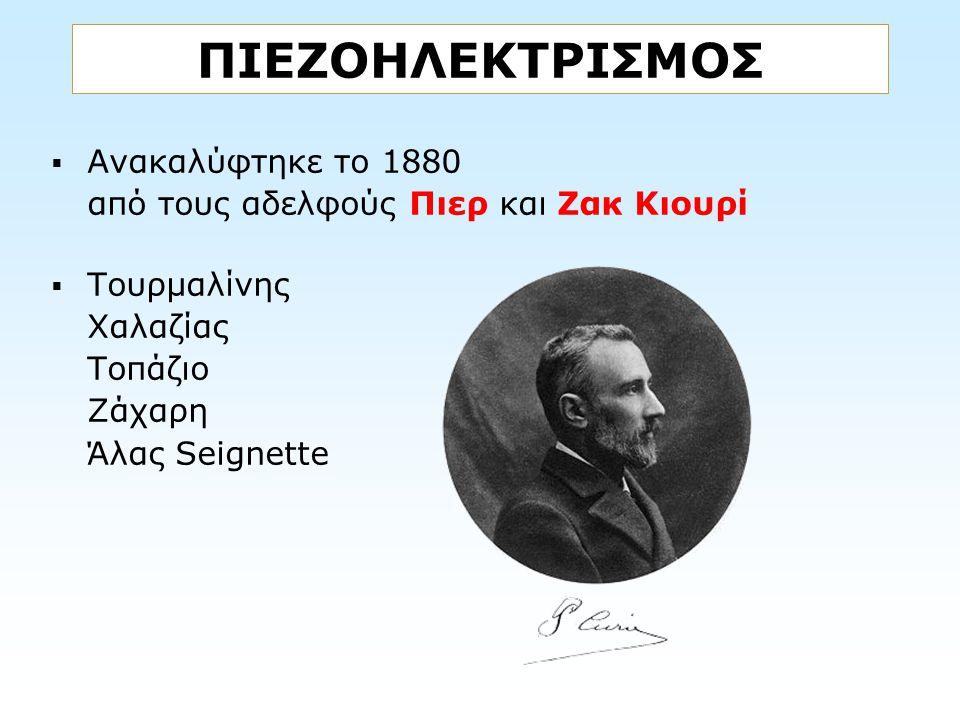 ΠΙΕΖΟΗΛΕΚΤΡΙΣΜΟΣ  Ανακαλύφτηκε το 1880 από τους αδελφούς Πιερ και Ζακ Κιουρί  Τουρμαλίνης Χαλαζίας Τοπάζιο Ζάχαρη Άλας Seignette