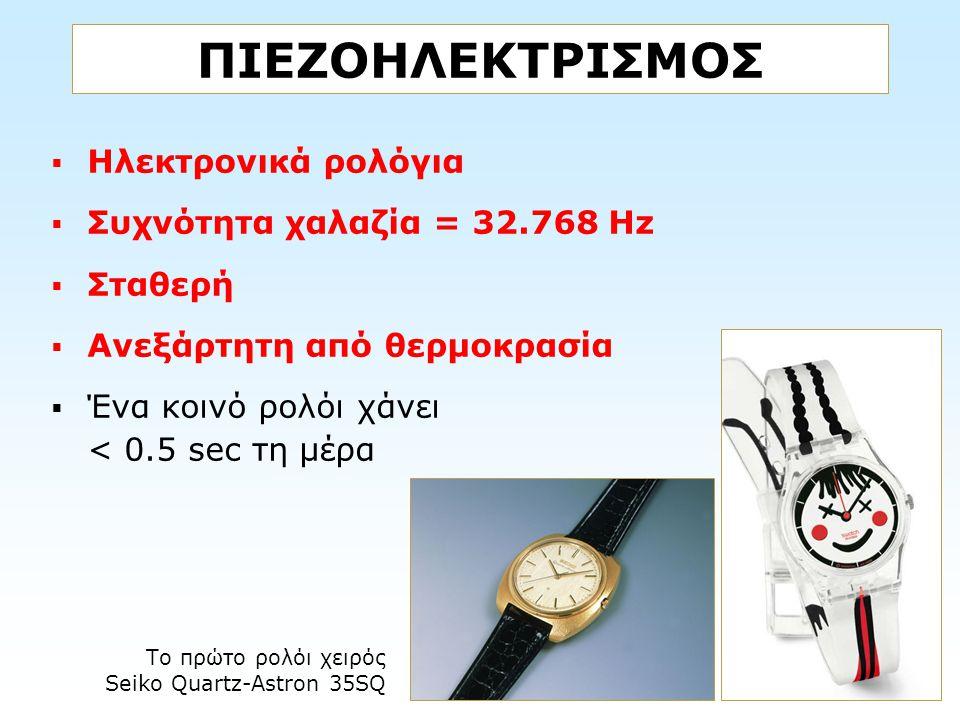 ΠΙΕΖΟΗΛΕΚΤΡΙΣΜΟΣ  Ηλεκτρονικά ρολόγια  Συχνότητα χαλαζία = 32.768 Hz  Σταθερή  Ανεξάρτητη από θερμοκρασία  Ένα κοινό ρολόι χάνει < 0.5 sec τη μέρ