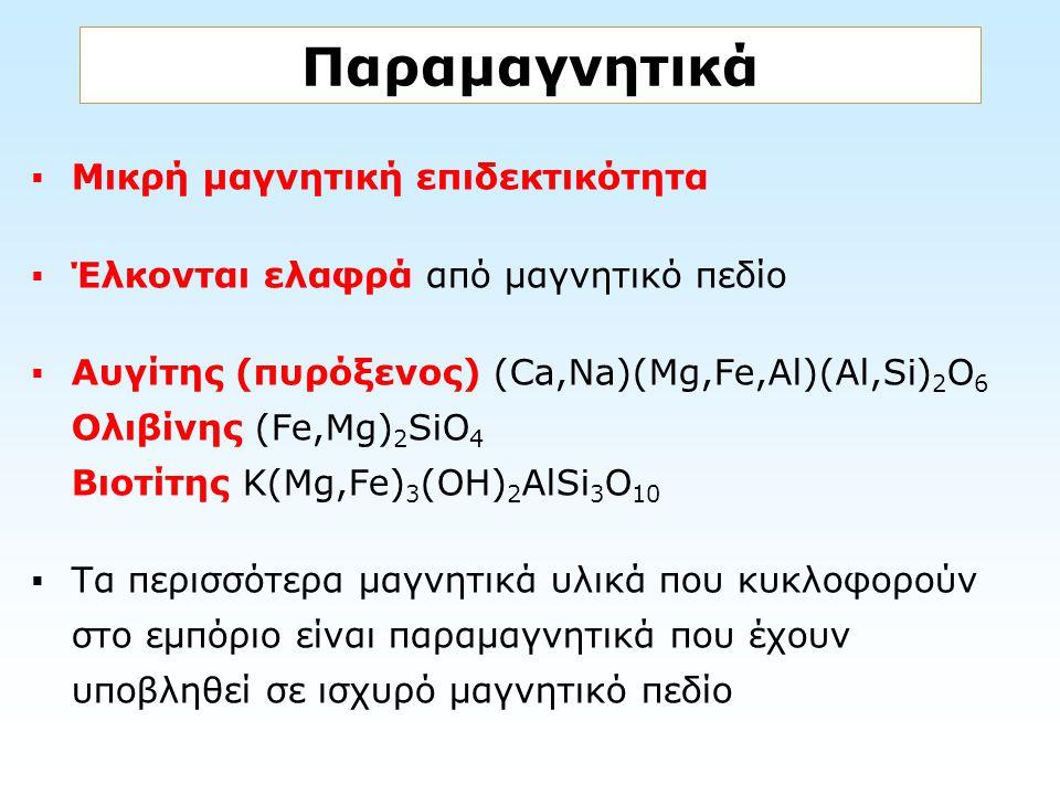 Παραμαγνητικά  Μικρή μαγνητική επιδεκτικότητα  Έλκονται ελαφρά από μαγνητικό πεδίο  Aυγίτης (πυρόξενος) (Ca,Na)(Mg,Fe,Al)(Al,Si) 2 O 6 Oλιβίνης (Fe