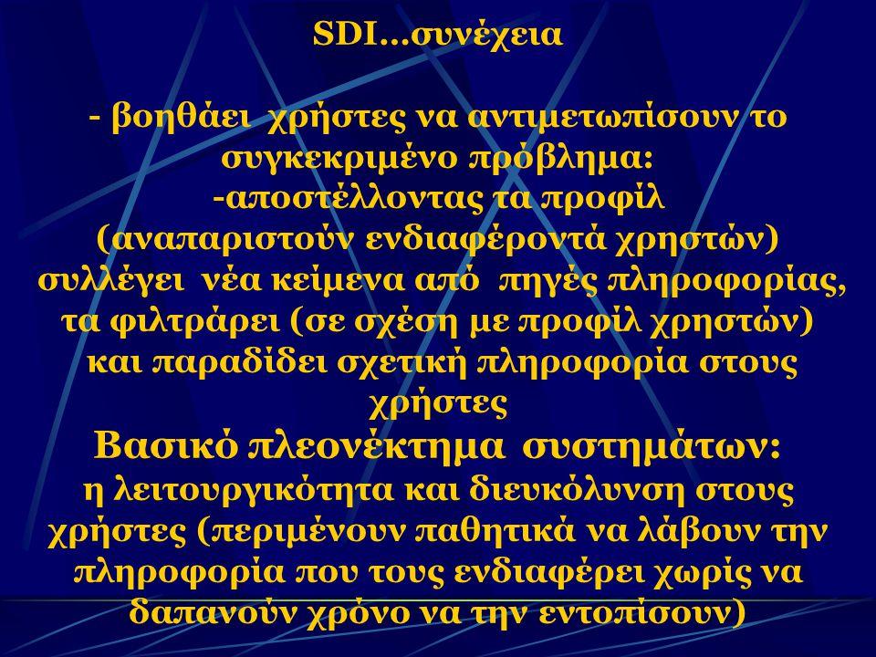 SDI…συνέχεια - βοηθάει χρήστες να αντιμετωπίσουν το συγκεκριμένο πρόβλημα: -αποστέλλοντας τα προφίλ (αναπαριστούν ενδιαφέροντά χρηστών) συλλέγει νέα κείμενα από πηγές πληροφορίας, τα φιλτράρει (σε σχέση µε προφίλ χρηστών) και παραδίδει σχετική πληροφορία στους χρήστες Βασικό πλεονέκτημα συστημάτων: η λειτουργικότητα και διευκόλυνση στους χρήστες (περιμένουν παθητικά να λάβουν την πληροφορία που τους ενδιαφέρει χωρίς να δαπανούν χρόνο να την εντοπίσουν)