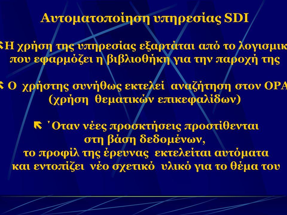 Αυτοματοποίηση υπηρεσίας SDI  Η χρήση της υπηρεσίας εξαρτάται από το λογισμικό που εφαρμόζει η βιβλιοθήκη για την παροχή της  Ο χρήστης συνήθως εκτελεί αναζήτηση στον OPAC (χρήση θεματικών επικεφαλίδων)  ΄Οταν νέες προσκτήσεις προστίθενται στη βάση δεδομένων, το προφίλ της έρευνας εκτελείται αυτόματα και εντοπίζει νέο σχετικό υλικό για το θέμα του