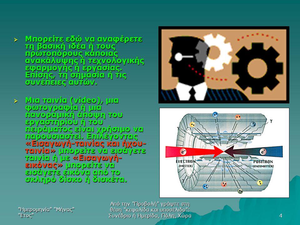 Ημερομηνία Μήνας Ετος Από την Προβολή γράψτε στη θέση κεφαλίδα και υποσέλιδο : Συνέδριο ή Ημερίδα, Πόλη, Χώρα 4  Μπορείτε εδώ να αναφέρετε τη βασική ιδέα ή τους πρωτοπόρους κάποιας ανακάλυψης ή τεχνολογικής εφαρμογής ή εργασίας.