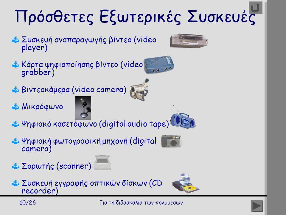 Για τη διδασκαλία των πολυμέσων10/26 Πρόσθετες Εξωτερικές Συσκευές  Συσκευή αναπαραγωγής βίντεο (video player)  Κάρτα ψηφιοποίησης βίντεο (video grabber)  Βιντεοκάμερα (video camera)  Μικρόφωνο  Ψηφιακό κασετόφωνο (digital audio tape)  Ψηφιακή φωτογραφική μηχανή (digital camera)  Σαρωτής (scanner)  Συσκευή εγγραφής οπτικών δίσκων (CD recorder)