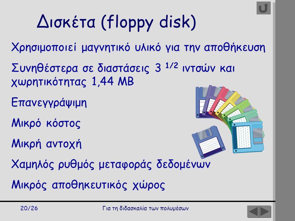Για τη διδασκαλία των πολυμέσων20/26 Δισκέτα (floppy disk) Χρησιμοποιεί μαγνητικό υλικό για την αποθήκευση Συνηθέστερα σε διαστάσεις 3 1/2 ιντσών και χωρητικότητας 1,44 MB Επανεγγράψιμη Μικρό κόστος Μικρή αντοχή Χαμηλός ρυθμός μεταφοράς δεδομένων Μικρός αποθηκευτικός χώρος