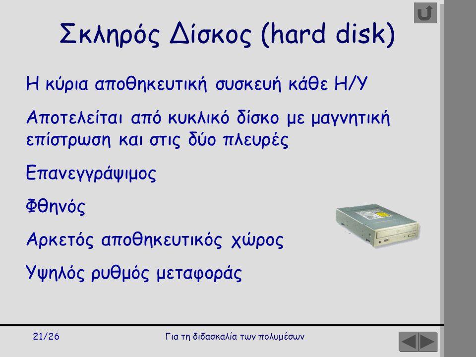 Για τη διδασκαλία των πολυμέσων21/26 Η κύρια αποθηκευτική συσκευή κάθε Η/Υ Αποτελείται από κυκλικό δίσκο με μαγνητική επίστρωση και στις δύο πλευρές Επανεγγράψιμος Φθηνός Αρκετός αποθηκευτικός χώρος Υψηλός ρυθμός μεταφοράς Σκληρός Δίσκος (hard disk)