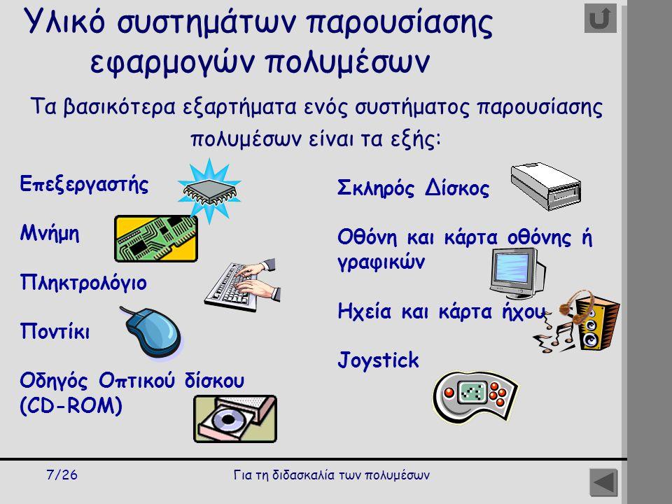 Για τη διδασκαλία των πολυμέσων7/26 Υλικό συστημάτων παρουσίασης εφαρμογών πολυμέσων Επεξεργαστής Μνήμη Πληκτρολόγιο Ποντίκι Οδηγός Οπτικού δίσκου (CD-ROM) Τα βασικότερα εξαρτήματα ενός συστήματος παρουσίασης πολυμέσων είναι τα εξής: Σκληρός Δίσκος Οθόνη και κάρτα οθόνης ή γραφικών Ηχεία και κάρτα ήχου Joystick