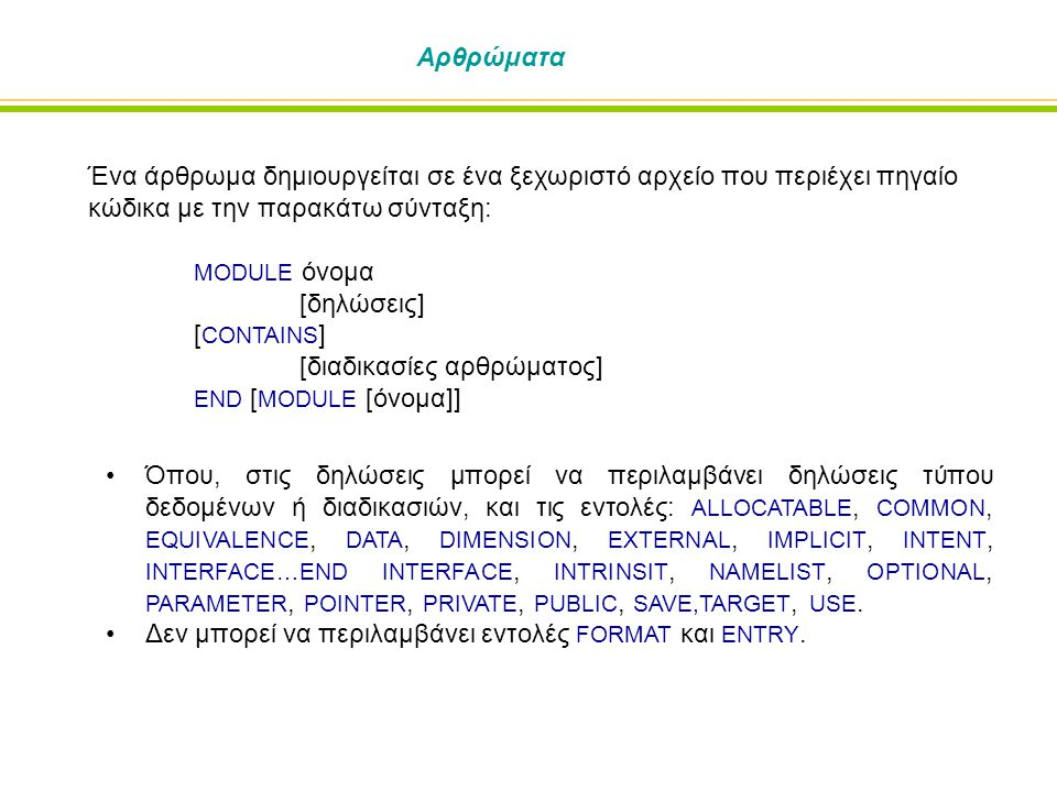 Αρθρώματα Ένα άρθρωμα δημιουργείται σε ένα ξεχωριστό αρχείο που περιέχει πηγαίο κώδικα με την παρακάτω σύνταξη: MODULE όνομα [δηλώσεις] [ CONTAINS ] [διαδικασίες αρθρώματος] END [ MODULE [όνομα]] Όπου, στις δηλώσεις μπορεί να περιλαμβάνει δηλώσεις τύπου δεδομένων ή διαδικασιών, και τις εντολές: ALLOCATABLE, COMMON, EQUIVALENCE, DATA, DIMENSION, EXTERNAL, IMPLICIT, INTENT, INTERFACE…END INTERFACE, INTRINSIT, NAMELIST, OPTIONAL, PARAMETER, POINTER, PRIVATE, PUBLIC, SAVE,TARGET, USE.