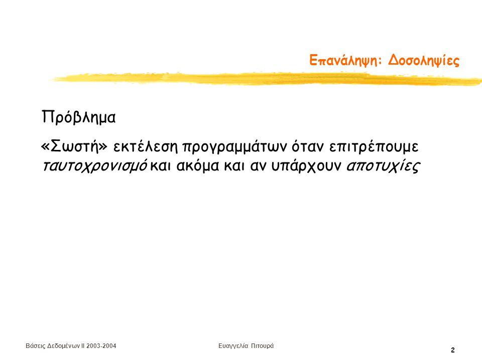 Βάσεις Δεδομένων II 2003-2004 Ευαγγελία Πιτουρά 13 Διάταξη Χρονοσημάτων Το χρονόσημα δημιουργείται από το ΣΔΒΔ και προσδιορίζει μοναδικά μια δοσοληψία Ιδέα: διάταξη των δοσοληψιών με βάση το χρονόσημα τους (δηλαδή, χρονοπρόγραμμα ισοδύναμο με σειριακό στο οποίο οι δοσοληψίες εμφανίζονται διατεταγμένες με βάση τις τιμές των χρονοσημάτων)  άρα η σειρά προσπέλασης στα δεδομένα πρέπει να μη παραβιάζει τη σειριοποιησιμότητα Δηλαδή: αν μια πράξη a i μιας δοσοληψίας T i συγκρούεται με μια πράξη a j μιας δοσοληψίας T j και TS(T i ) < TS(T j ), τότε η a i πρέπει να προηγείται της a j.