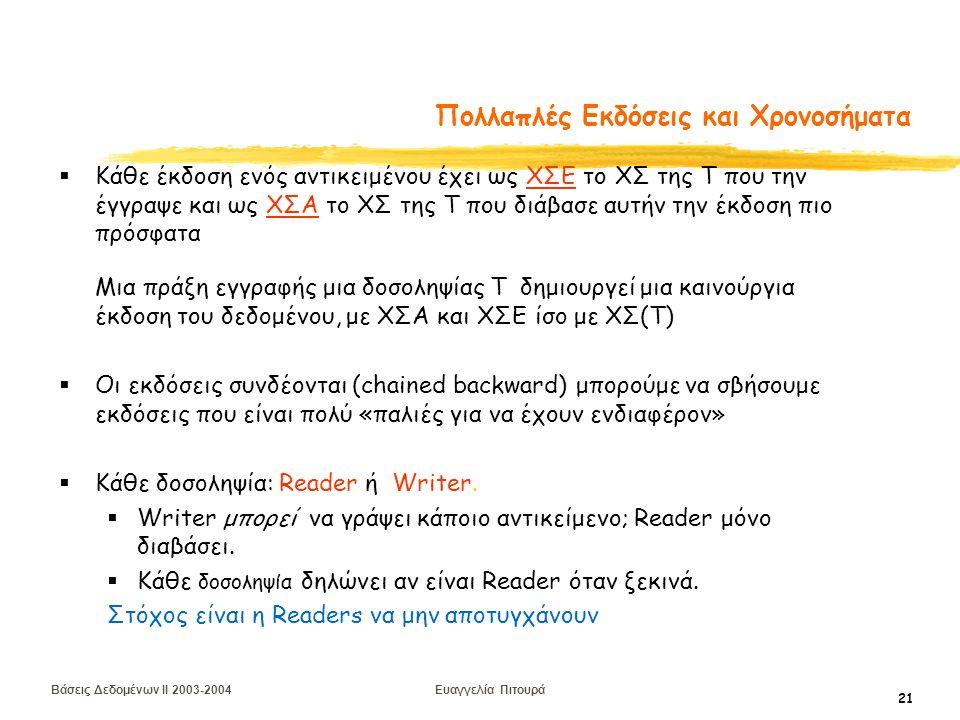 Βάσεις Δεδομένων II 2003-2004 Ευαγγελία Πιτουρά 21 Πολλαπλές Εκδόσεις και Χρονοσήματα  Κάθε έκδοση ενός αντικειμένου έχει ως ΧΣΕ το ΧΣ της Τ που την έγγραψε και ως ΧΣΑ το ΧΣ της Τ που διάβασε αυτήν την έκδοση πιο πρόσφατα Μια πράξη εγγραφής μια δοσοληψίας Τ δημιουργεί μια καινούργια έκδοση του δεδομένου, με ΧΣΑ και ΧΣΕ ίσο με ΧΣ(Τ)  Οι εκδόσεις συνδέονται (chained backward) μπορούμε να σβήσουμε εκδόσεις που είναι πολύ «παλιές για να έχουν ενδιαφέρον»  Κάθε δοσοληψία: Reader ή Writer.
