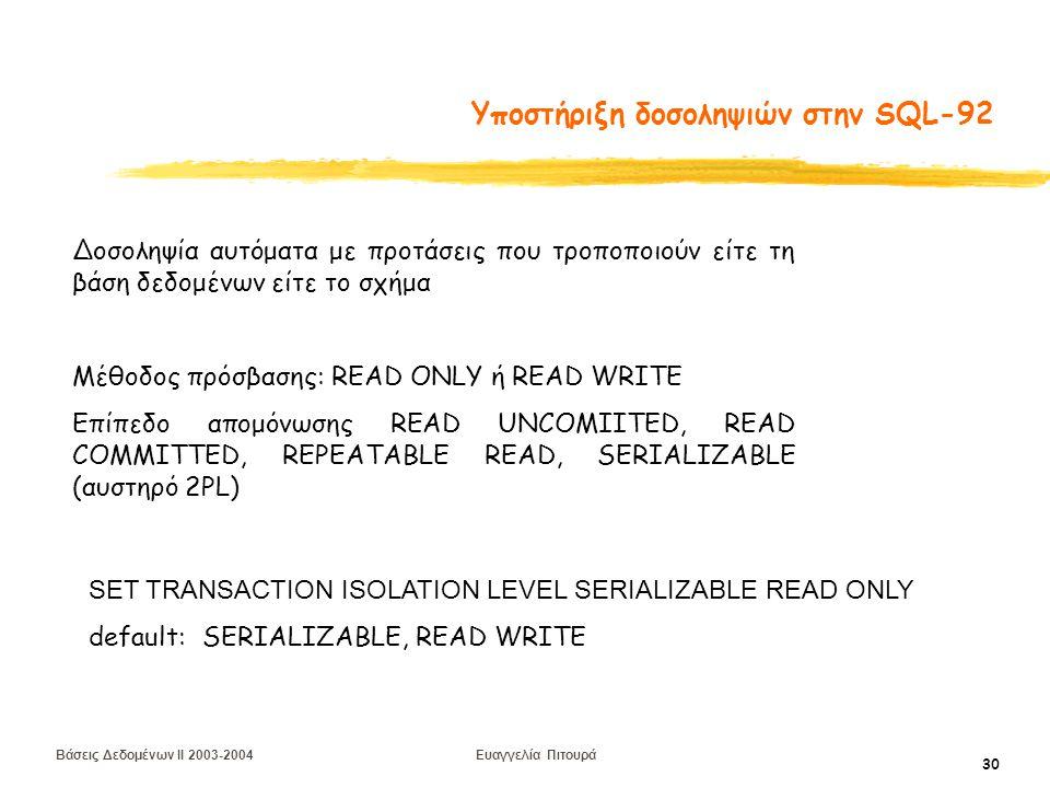 Βάσεις Δεδομένων II 2003-2004 Ευαγγελία Πιτουρά 30 Υποστήριξη δοσοληψιών στην SQL-92 Δοσοληψία αυτόματα με προτάσεις που τροποποιούν είτε τη βάση δεδομένων είτε το σχήμα Μέθοδος πρόσβασης: READ ONLY ή READ WRITE Επίπεδο απομόνωσης READ UNCOMIITED, READ COMMITTED, REPEATABLE READ, SERIALIZABLE (αυστηρό 2PL) SET TRANSACTION ISOLATION LEVEL SERIALIZABLE READ ONLY default: SERIALIZABLE, READ WRITE