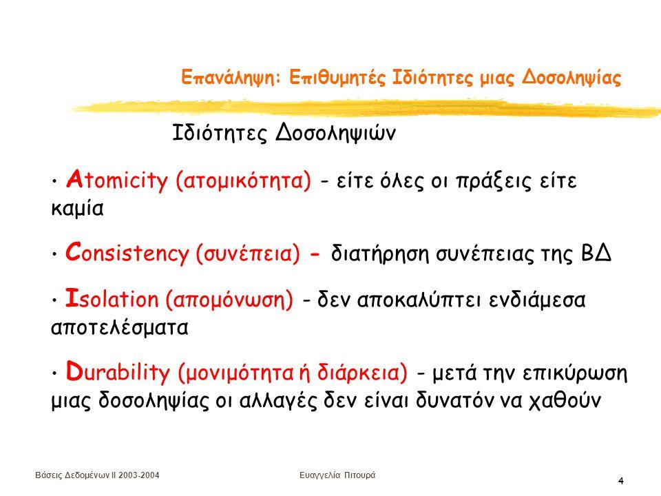 Βάσεις Δεδομένων II 2003-2004 Ευαγγελία Πιτουρά 4 Επανάληψη: Επιθυμητές Ιδιότητες μιας Δοσοληψίας Α tomicity (ατομικότητα) - είτε όλες οι πράξεις είτε καμία C onsistency (συνέπεια) - διατήρηση συνέπειας της ΒΔ I solation (απομόνωση) - δεν αποκαλύπτει ενδιάμεσα αποτελέσματα D urability (μονιμότητα ή διάρκεια) - μετά την επικύρωση μιας δοσοληψίας οι αλλαγές δεν είναι δυνατόν να χαθούν Ιδιότητες Δοσοληψιών