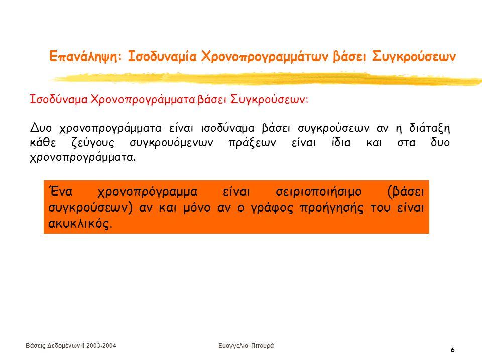 Βάσεις Δεδομένων II 2003-2004 Ευαγγελία Πιτουρά 6 Επανάληψη: Ισοδυναμία Χρονοπρογραμμάτων βάσει Συγκρούσεων Ισοδύναμα Χρονοπρογράμματα βάσει Συγκρούσεων: Δυο χρονοπρογράμματα είναι ισοδύναμα βάσει συγκρούσεων αν η διάταξη κάθε ζεύγους συγκρουόμενων πράξεων είναι ίδια και στα δυο χρονοπρογράμματα.
