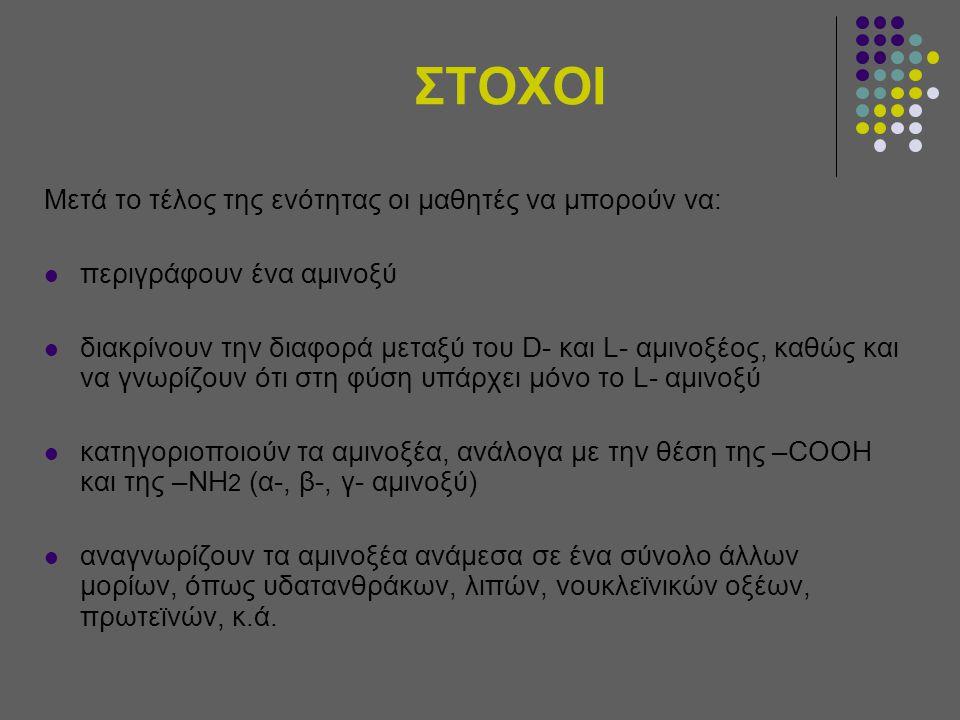 ΣΤΟΧΟΙ Μετά το τέλος της ενότητας οι μαθητές να μπορούν να: περιγράφουν ένα αμινοξύ διακρίνουν την διαφορά μεταξύ του D- και L- αμινοξέος, καθώς και να γνωρίζουν ότι στη φύση υπάρχει μόνο το L- αμινοξύ κατηγοριοποιούν τα αμινοξέα, ανάλογα με την θέση της –COOH και της –NH 2 (α-, β-, γ- αμινοξύ) αναγνωρίζουν τα αμινοξέα ανάμεσα σε ένα σύνολο άλλων μορίων, όπως υδατανθράκων, λιπών, νουκλεϊνικών οξέων, πρωτεϊνών, κ.ά.