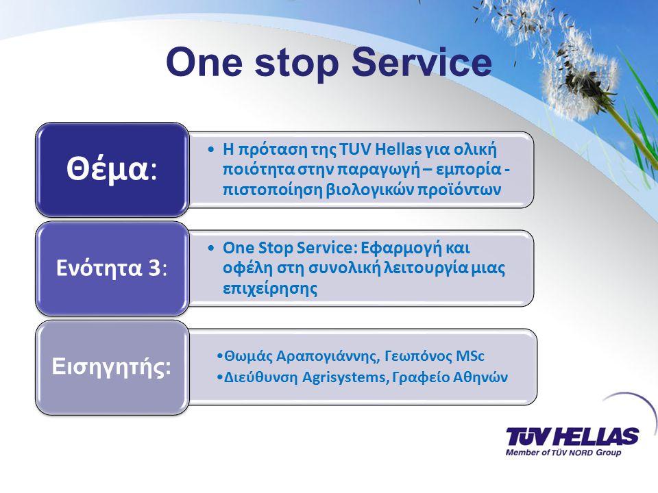 One stop Service Η πρόταση της TUV Hellas για ολική ποιότητα στην παραγωγή – εμπορία - πιστοποίηση βιολογικών προϊόντων Θέμα: One Stop Service: Εφαρμογή και οφέλη στη συνολική λειτουργία μιας επιχείρησης Ενότητα 3: Θωμάς Αραπογιάννης, Γεωπόνος MSc Διεύθυνση Agrisystems, Γραφείο Αθηνών Εισηγητής: