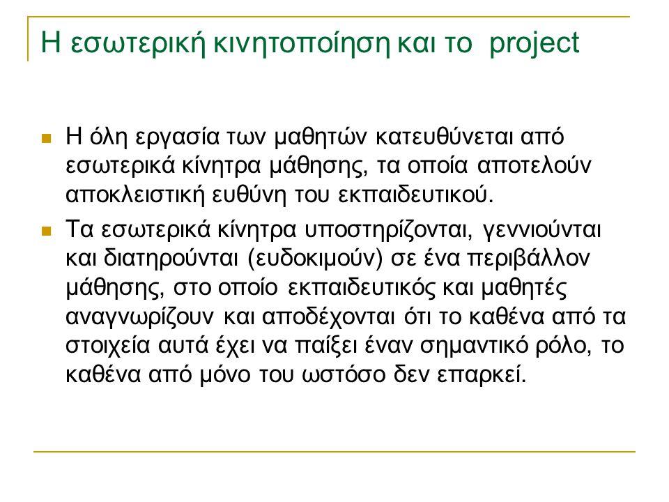 Η εσωτερική κινητοποίηση και το project Η όλη εργασία των μαθητών κατευθύνεται από εσωτερικά κίνητρα μάθησης, τα οποία αποτελούν αποκλειστική ευθύνη τ