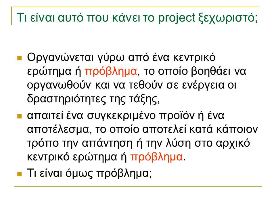 Τι είναι αυτό που κάνει το project ξεχωριστό; Οργανώνεται γύρω από ένα κεντρικό ερώτημα ή πρόβλημα, το οποίο βοηθάει να οργανωθούν και να τεθούν σε εν