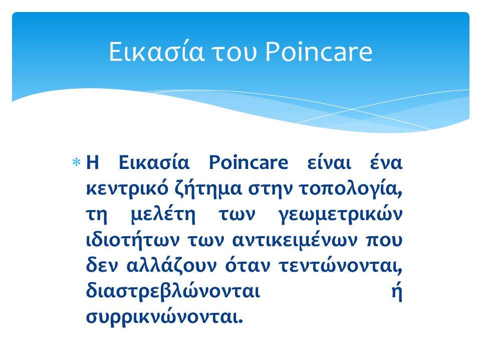  Η Εικασία Poincare είναι ένα κεντρικό ζήτημα στην τοπολογία, τη μελέτη των γεωμετρικών ιδιοτήτων των αντικειμένων που δεν αλλάζουν όταν τεντώνονται,