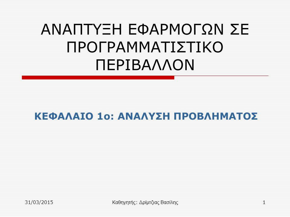 31/03/2015 Καθηγητής : Δρίμτζιας Βασίλης 1 ΑΝΑΠΤΥΞΗ ΕΦΑΡΜΟΓΩΝ ΣΕ ΠΡΟΓΡΑΜΜΑΤΙΣΤΙΚΟ ΠΕΡΙΒΑΛΛΟΝ ΚΕΦΑΛΑΙΟ 1ο: ΑΝΑΛΥΣΗ ΠΡΟΒΛΗΜΑΤΟΣ