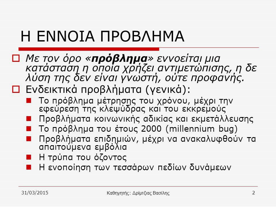 ΠΡΟΒΛΗΜΑ ΚΑΙ ΥΠΟΛΟΓΙΣΤΗΣ  Οι λόγοι που αναθέτουμε την επίλυση ενός προβλήματος σε υπολογιστή είναι: Η πολυπλοκότητα των υπολογισμών Η επαναληπτικότητα των διαδικασιών Η ταχύτητα εκτέλεσης των πράξεων Το μεγάλο πλήθος των δεδομένων 31/03/201513 Καθηγητής : Δρίμτζιας Βασίλης
