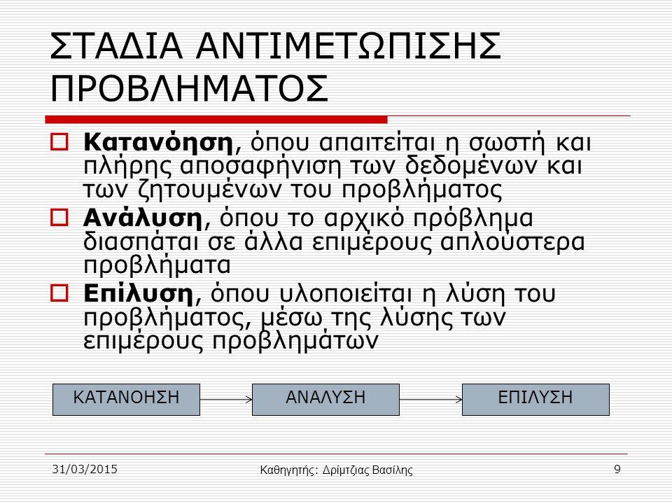 ΣΤΑΔΙΑ ΑΝΤΙΜΕΤΩΠΙΣΗΣ ΠΡΟΒΛΗΜΑΤΟΣ  Κατανόηση, όπου απαιτείται η σωστή και πλήρης αποσαφήνιση των δεδομένων και των ζητουμένων του προβλήματος  Ανάλυση, όπου το αρχικό πρόβλημα διασπάται σε άλλα επιμέρους απλούστερα προβλήματα  Επίλυση, όπου υλοποιείται η λύση του προβλήματος, μέσω της λύσης των επιμέρους προβλημάτων 31/03/20159 ΚΑΤΑΝΟΗΣΗΑΝΑΛΥΣΗΕΠΙΛΥΣΗ Καθηγητής : Δρίμτζιας Βασίλης
