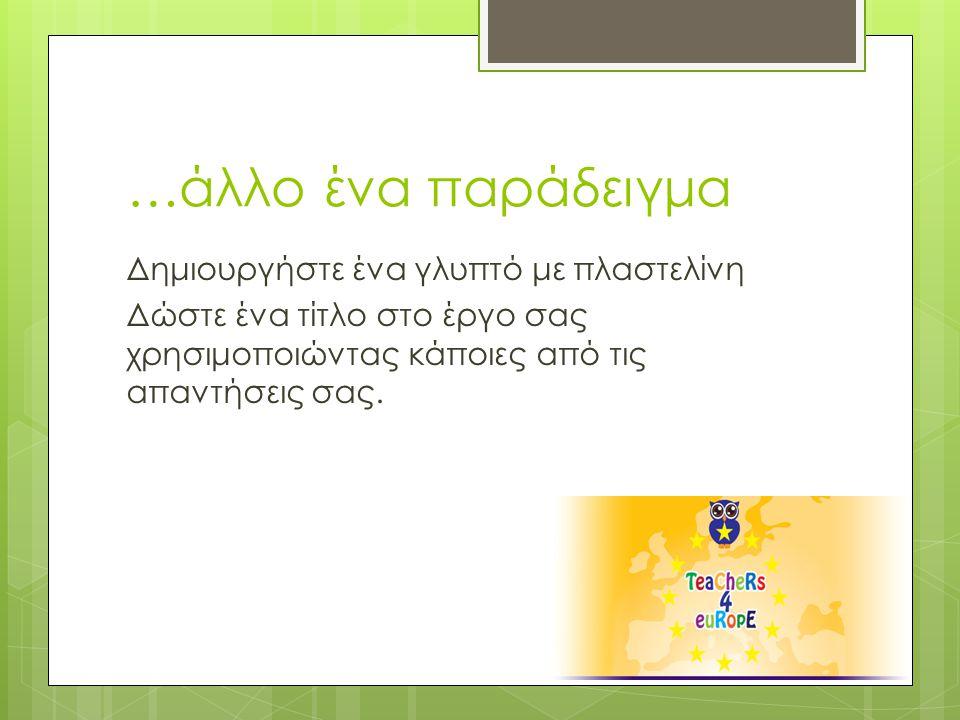 …άλλο ένα παράδειγμα Δημιουργήστε ένα γλυπτό με πλαστελίνη Δώστε ένα τίτλο στο έργο σας χρησιμοποιώντας κάποιες από τις απαντήσεις σας.